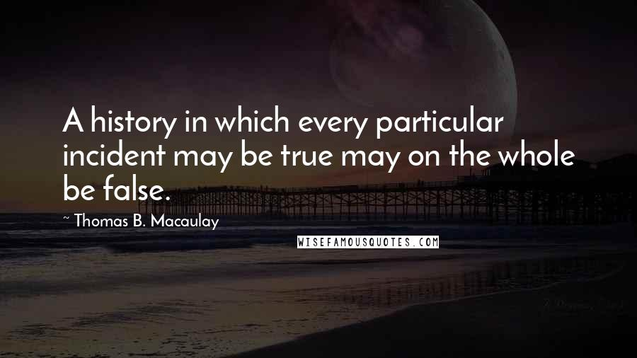 Thomas B. Macaulay quotes: A history in which every particular incident may be true may on the whole be false.