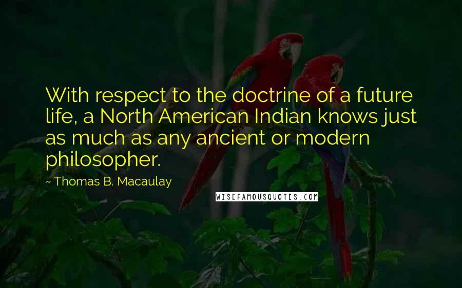 Thomas B. Macaulay quotes: With respect to the doctrine of a future life, a North American Indian knows just as much as any ancient or modern philosopher.