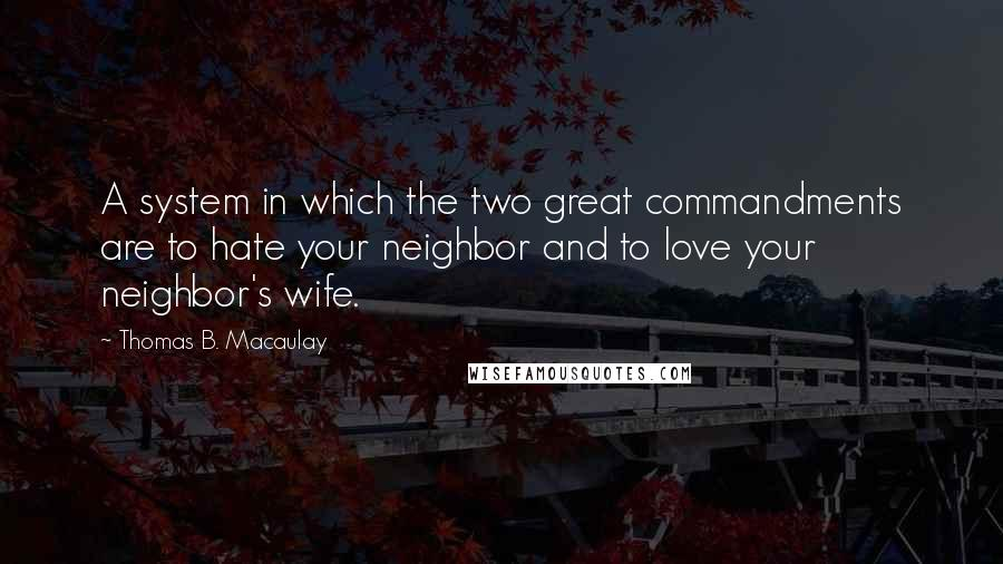 Thomas B. Macaulay quotes: A system in which the two great commandments are to hate your neighbor and to love your neighbor's wife.
