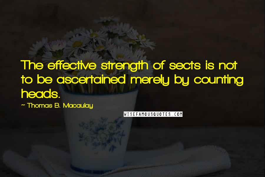 Thomas B. Macaulay quotes: The effective strength of sects is not to be ascertained merely by counting heads.