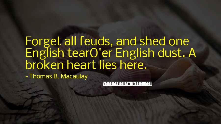 Thomas B. Macaulay quotes: Forget all feuds, and shed one English tearO'er English dust. A broken heart lies here.