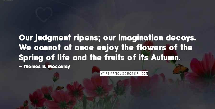 Thomas B. Macaulay quotes: Our judgment ripens; our imagination decays. We cannot at once enjoy the flowers of the Spring of life and the fruits of its Autumn.