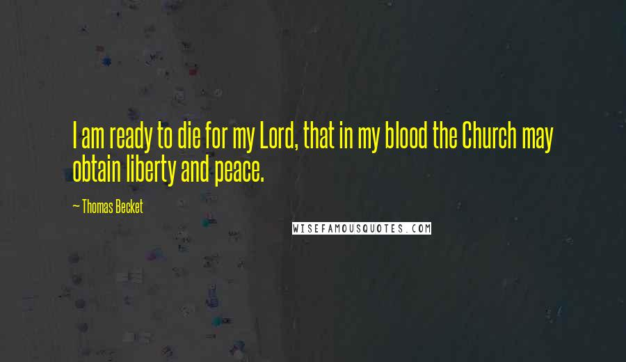 Thomas Becket quotes: I am ready to die for my Lord, that in my blood the Church may obtain liberty and peace.