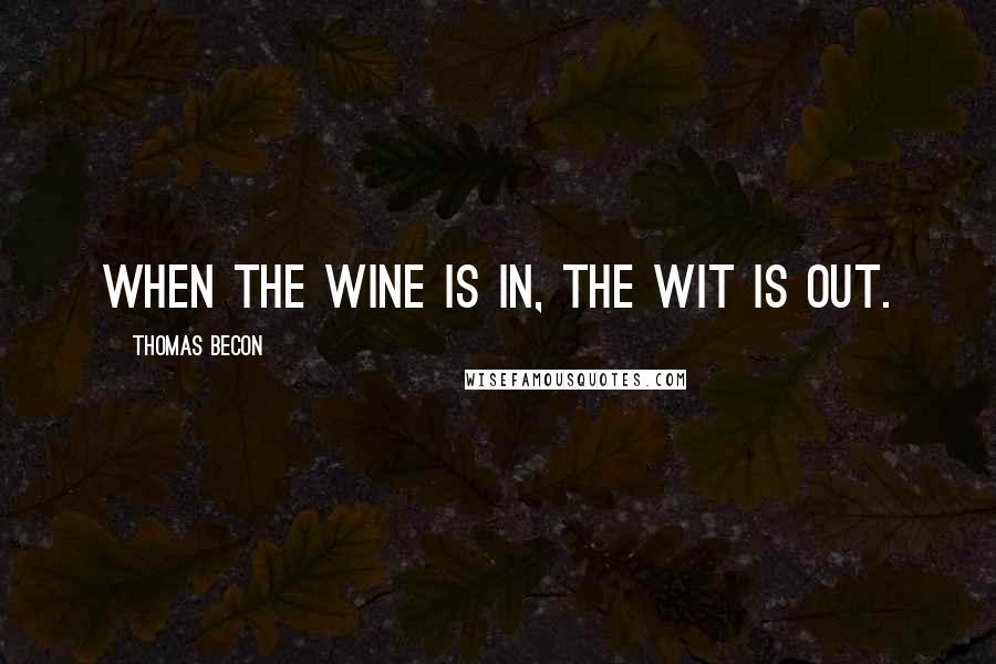 Thomas Becon quotes: When the wine is in, the wit is out.