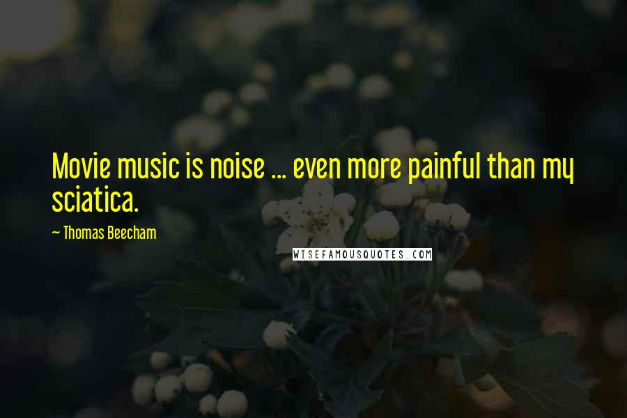 Thomas Beecham quotes: Movie music is noise ... even more painful than my sciatica.