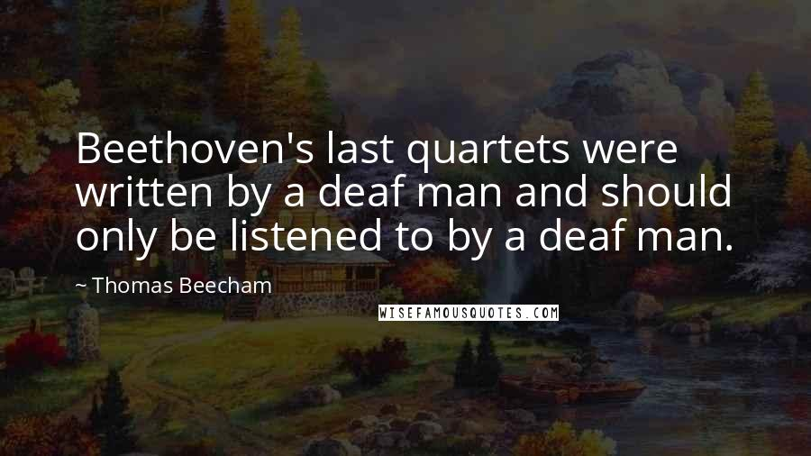Thomas Beecham quotes: Beethoven's last quartets were written by a deaf man and should only be listened to by a deaf man.