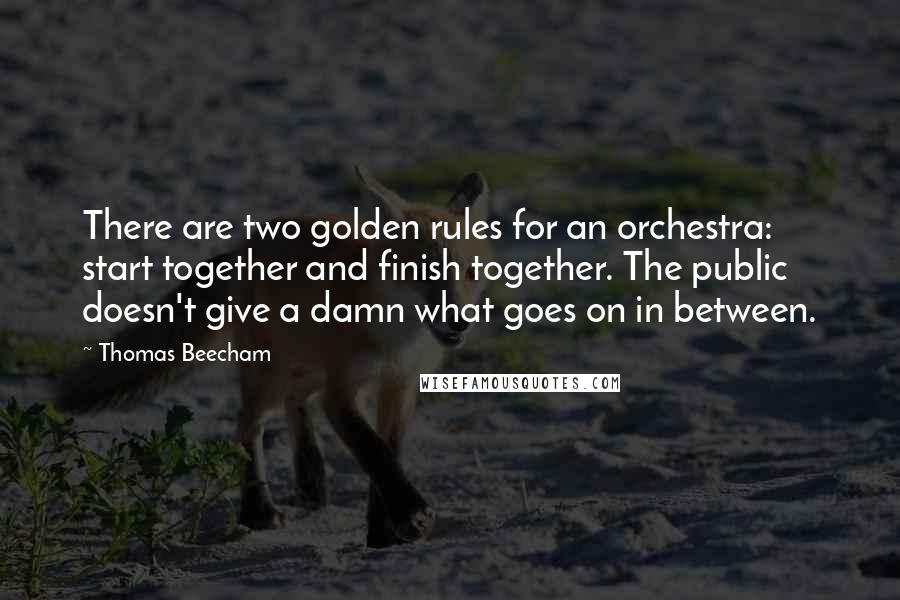 Thomas Beecham quotes: There are two golden rules for an orchestra: start together and finish together. The public doesn't give a damn what goes on in between.