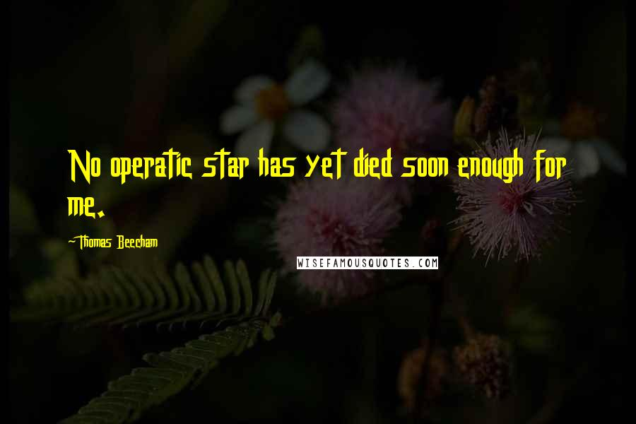 Thomas Beecham quotes: No operatic star has yet died soon enough for me.