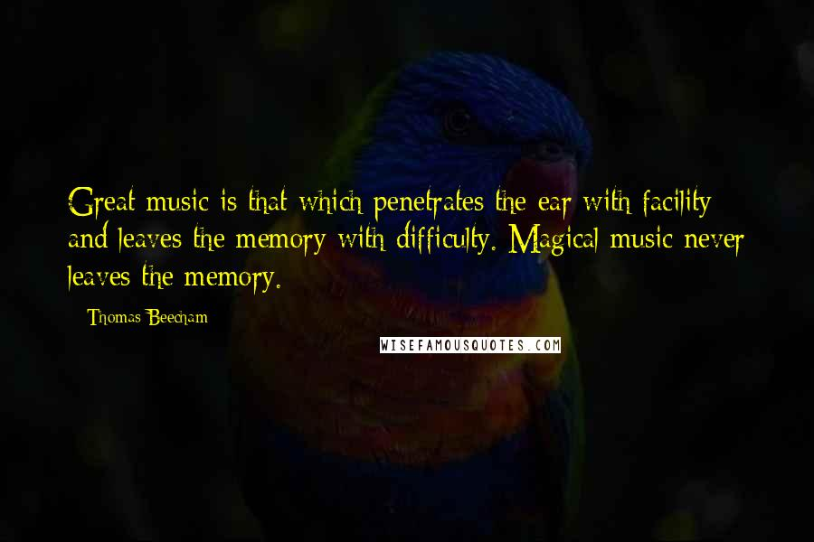 Thomas Beecham quotes: Great music is that which penetrates the ear with facility and leaves the memory with difficulty. Magical music never leaves the memory.