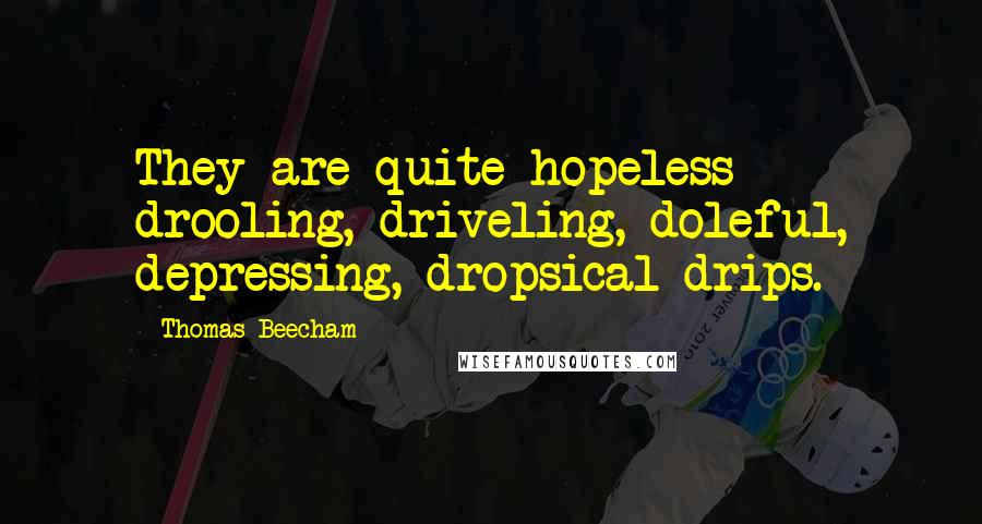 Thomas Beecham quotes: They are quite hopeless - drooling, driveling, doleful, depressing, dropsical drips.