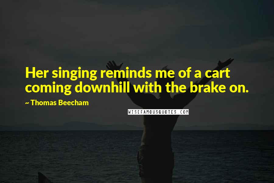 Thomas Beecham quotes: Her singing reminds me of a cart coming downhill with the brake on.