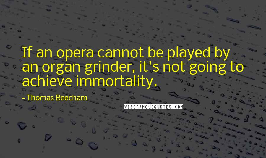 Thomas Beecham quotes: If an opera cannot be played by an organ grinder, it's not going to achieve immortality.