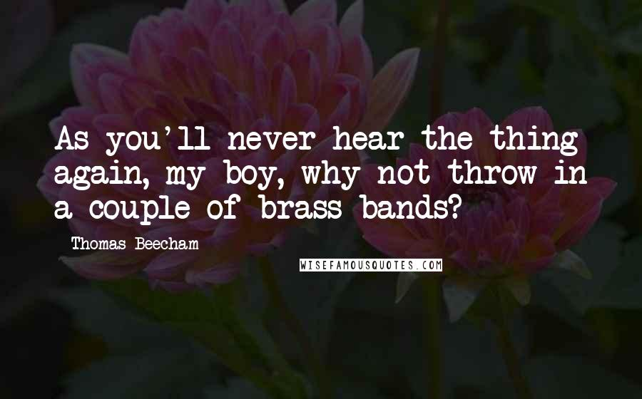 Thomas Beecham quotes: As you'll never hear the thing again, my boy, why not throw in a couple of brass bands?