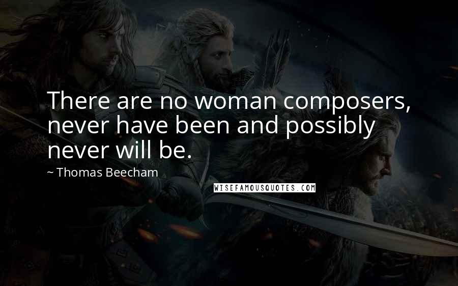 Thomas Beecham quotes: There are no woman composers, never have been and possibly never will be.