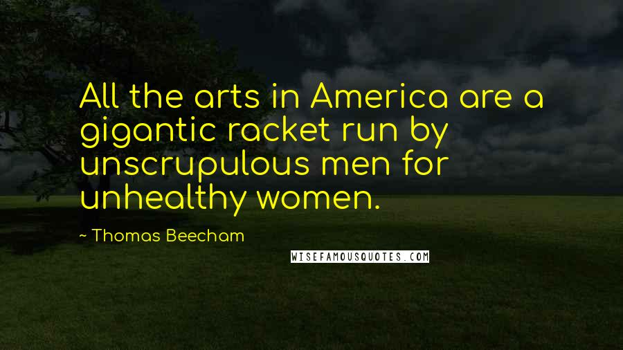 Thomas Beecham quotes: All the arts in America are a gigantic racket run by unscrupulous men for unhealthy women.