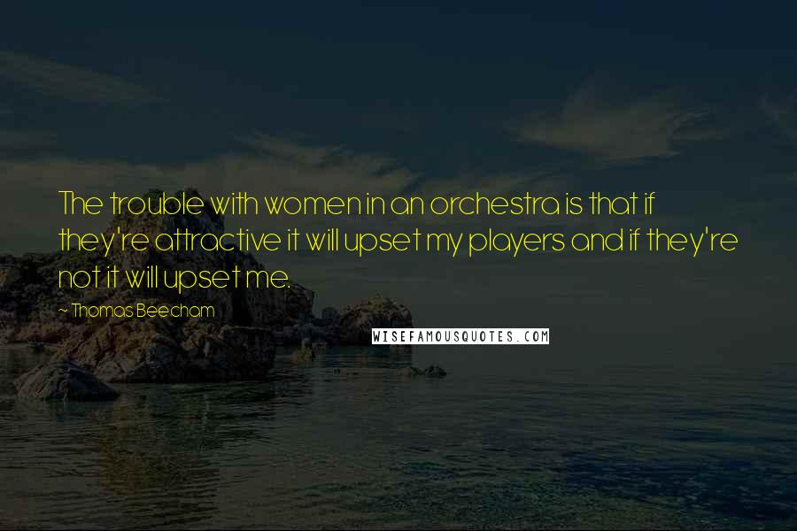 Thomas Beecham quotes: The trouble with women in an orchestra is that if they're attractive it will upset my players and if they're not it will upset me.