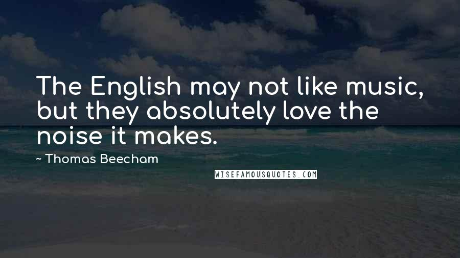 Thomas Beecham quotes: The English may not like music, but they absolutely love the noise it makes.