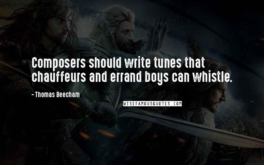 Thomas Beecham quotes: Composers should write tunes that chauffeurs and errand boys can whistle.