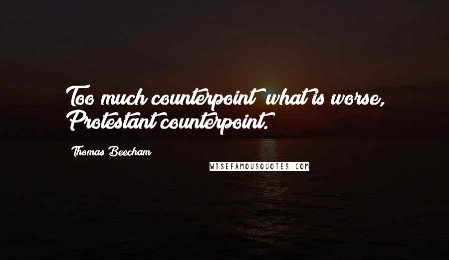 Thomas Beecham quotes: Too much counterpoint; what is worse, Protestant counterpoint.