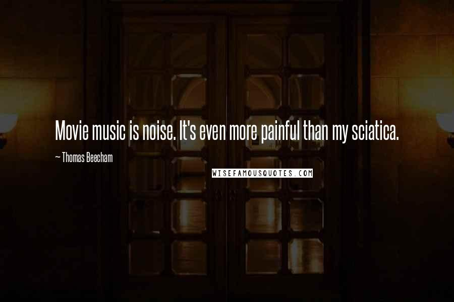 Thomas Beecham quotes: Movie music is noise. It's even more painful than my sciatica.