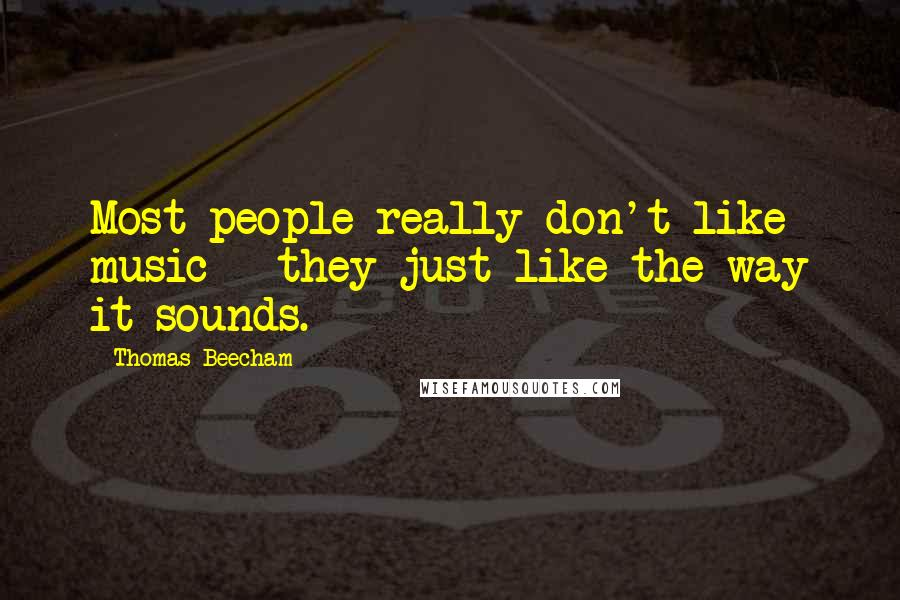 Thomas Beecham quotes: Most people really don't like music - they just like the way it sounds.