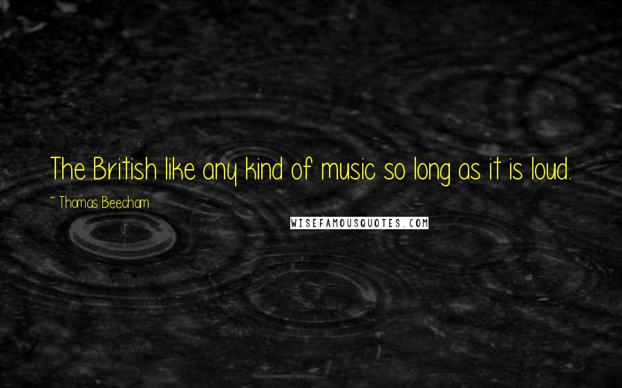 Thomas Beecham quotes: The British like any kind of music so long as it is loud.