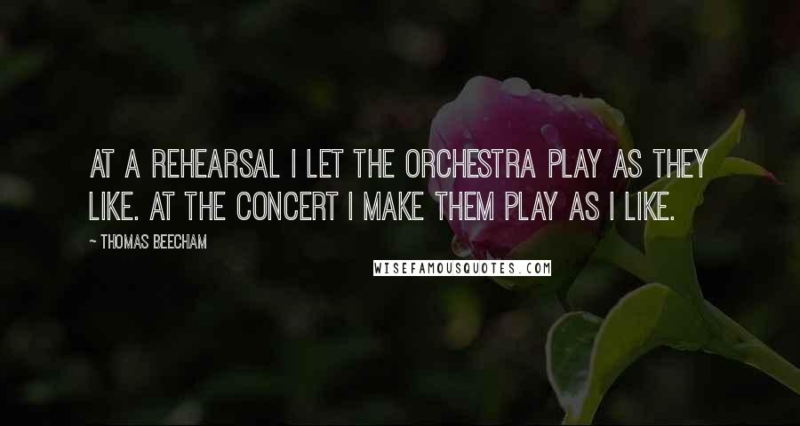 Thomas Beecham quotes: At a rehearsal I let the orchestra play as they like. At the concert I make them play as I like.