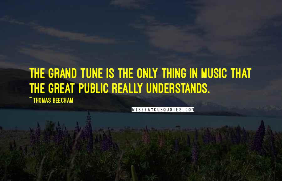 Thomas Beecham quotes: The grand tune is the only thing in music that the great public really understands.
