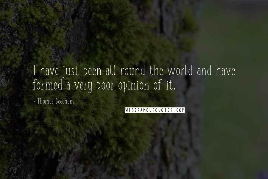 Thomas Beecham quotes: I have just been all round the world and have formed a very poor opinion of it.