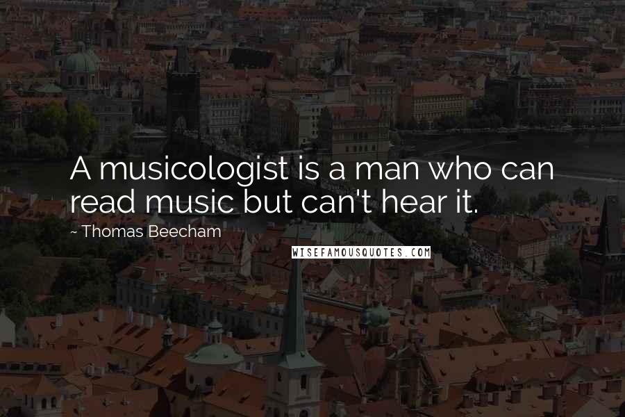 Thomas Beecham quotes: A musicologist is a man who can read music but can't hear it.