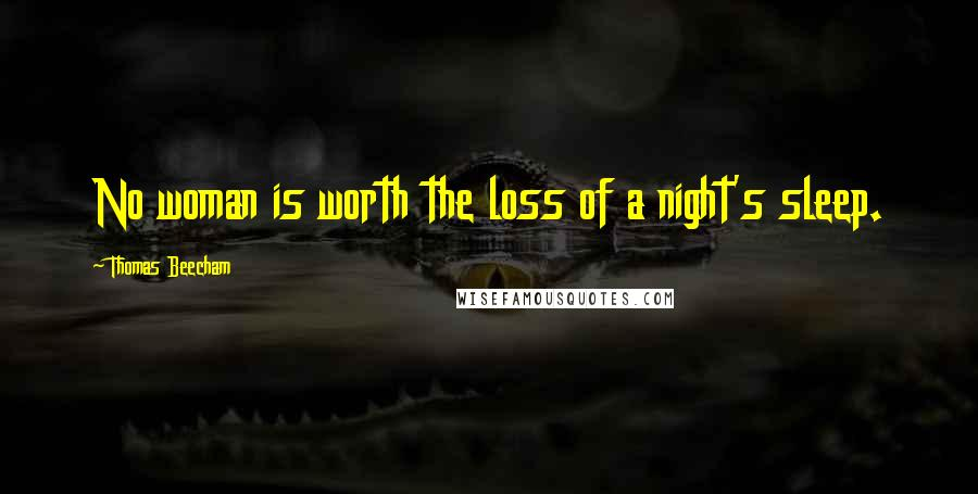 Thomas Beecham quotes: No woman is worth the loss of a night's sleep.