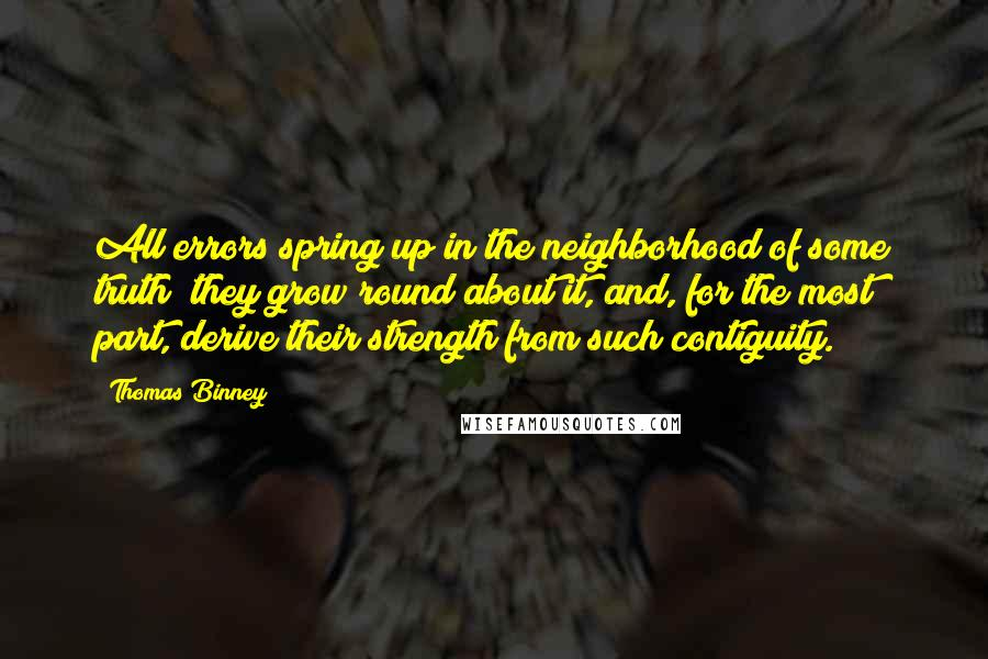 Thomas Binney quotes: All errors spring up in the neighborhood of some truth; they grow round about it, and, for the most part, derive their strength from such contiguity.