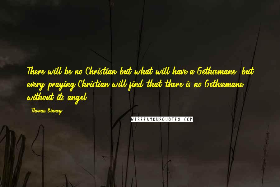 Thomas Binney quotes: There will be no Christian but what will have a Gethsemane, but every praying Christian will find that there is no Gethsemane without its angel!