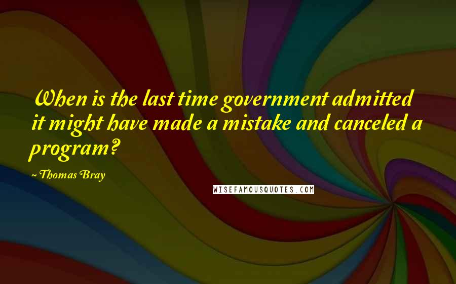 Thomas Bray quotes: When is the last time government admitted it might have made a mistake and canceled a program?