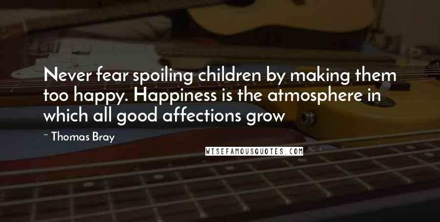 Thomas Bray quotes: Never fear spoiling children by making them too happy. Happiness is the atmosphere in which all good affections grow