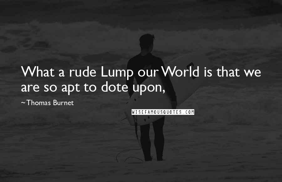 Thomas Burnet quotes: What a rude Lump our World is that we are so apt to dote upon,