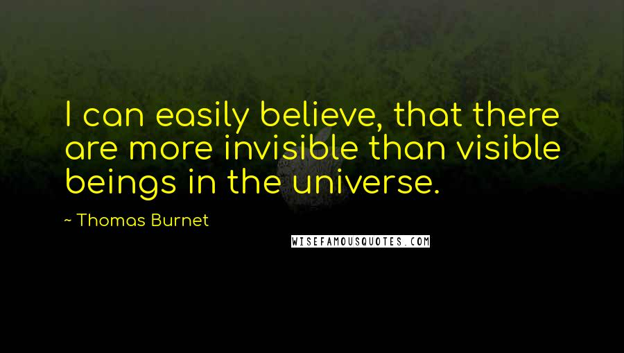 Thomas Burnet quotes: I can easily believe, that there are more invisible than visible beings in the universe.