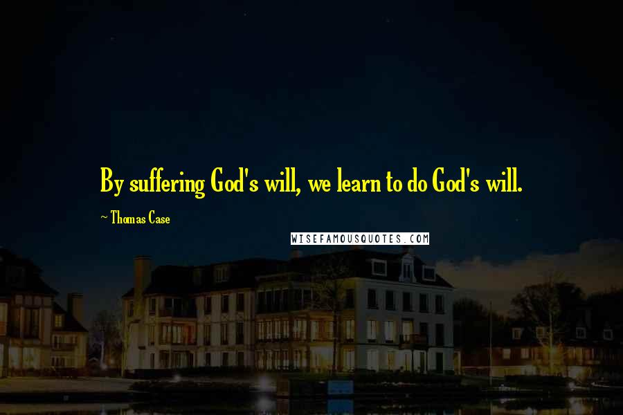 Thomas Case quotes: By suffering God's will, we learn to do God's will.