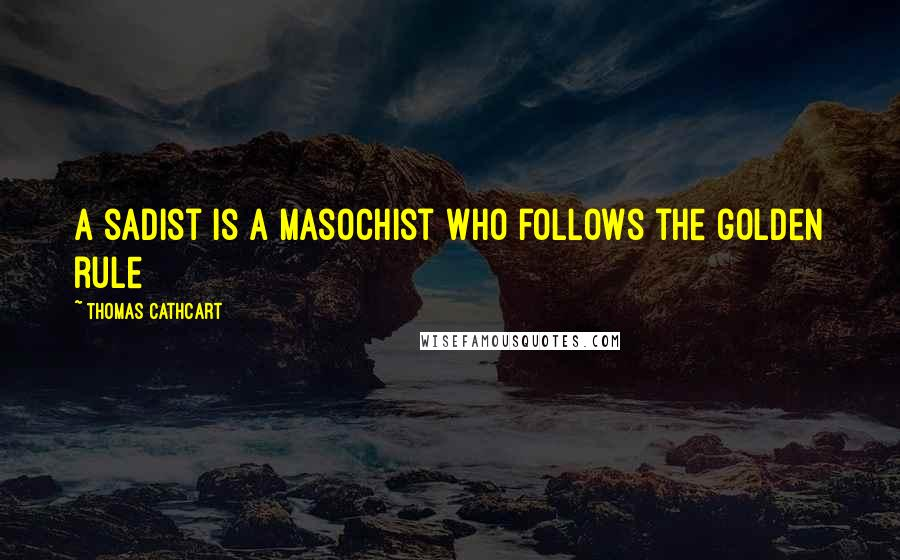 Thomas Cathcart quotes: A sadist is a masochist who follows the golden rule