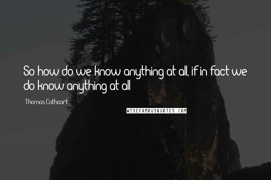 Thomas Cathcart quotes: So how do we know anything at all, if in fact we do know anything at all?