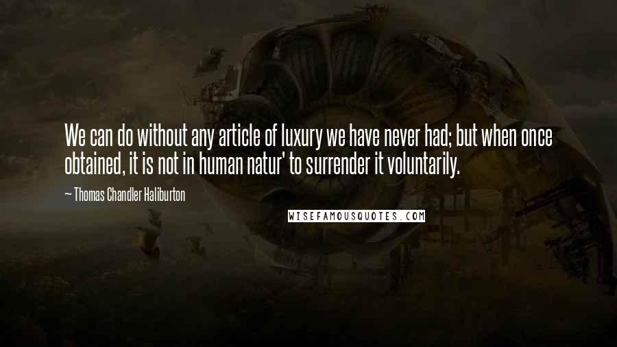 Thomas Chandler Haliburton quotes: We can do without any article of luxury we have never had; but when once obtained, it is not in human natur' to surrender it voluntarily.