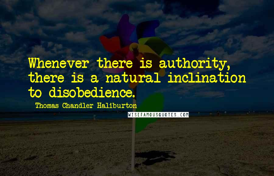 Thomas Chandler Haliburton quotes: Whenever there is authority, there is a natural inclination to disobedience.