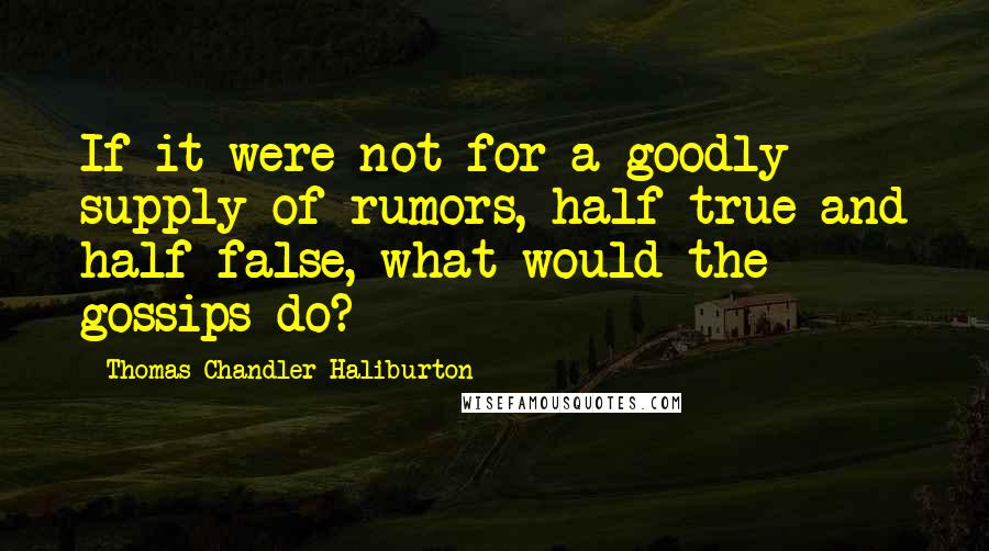 Thomas Chandler Haliburton quotes: If it were not for a goodly supply of rumors, half true and half false, what would the gossips do?