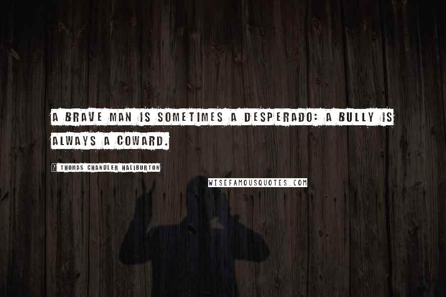 Thomas Chandler Haliburton quotes: A brave man is sometimes a desperado: a bully is always a coward.