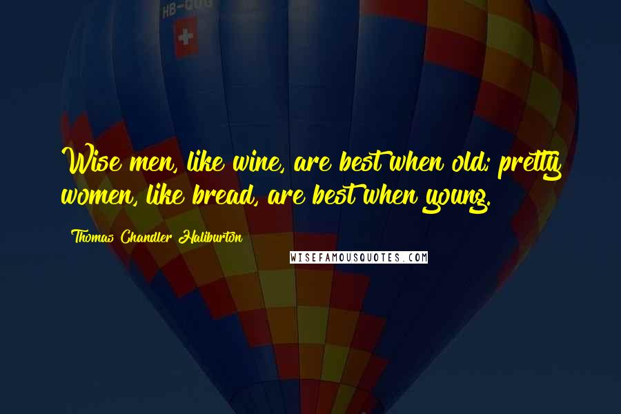 Thomas Chandler Haliburton quotes: Wise men, like wine, are best when old; pretty women, like bread, are best when young.