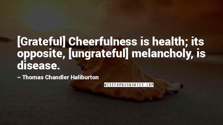 Thomas Chandler Haliburton quotes: [Grateful] Cheerfulness is health; its opposite, [ungrateful] melancholy, is disease.