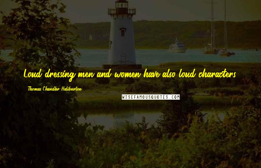 Thomas Chandler Haliburton quotes: Loud-dressing men and women have also loud characters.