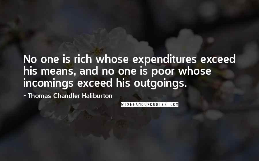 Thomas Chandler Haliburton quotes: No one is rich whose expenditures exceed his means, and no one is poor whose incomings exceed his outgoings.