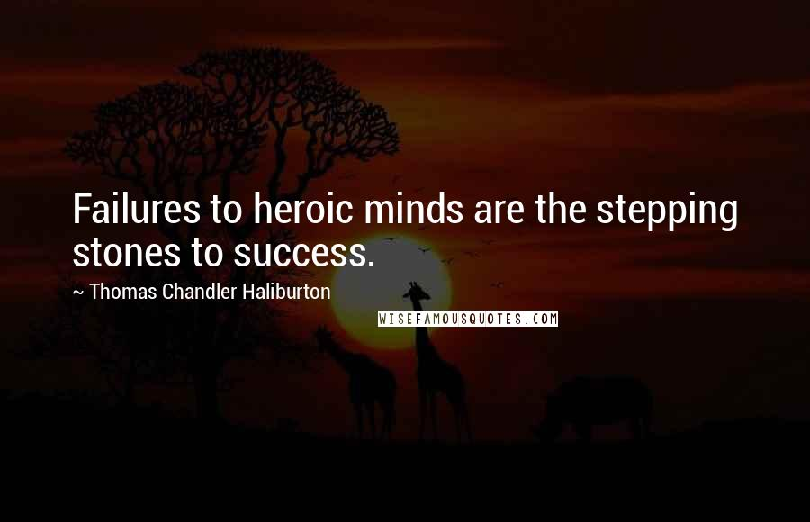 Thomas Chandler Haliburton quotes: Failures to heroic minds are the stepping stones to success.