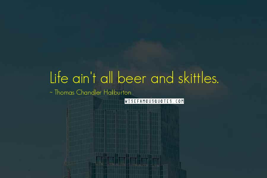 Thomas Chandler Haliburton quotes: Life ain't all beer and skittles.